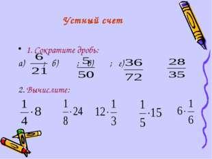 1. Сократите дробь: а) ; б) ; в) ; г) 2. Вычислите: Устный счет