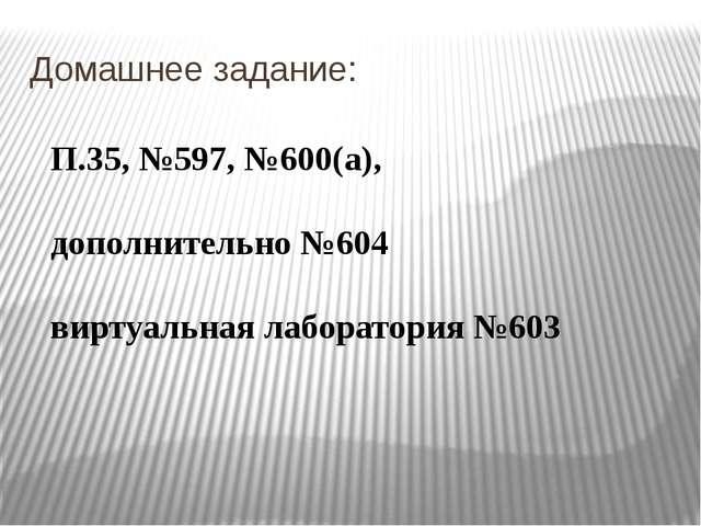 Домашнее задание: П.35, №597, №600(а), дополнительно №604 виртуальная лаборат...