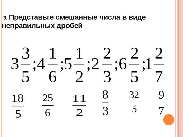 3. Представьте смешанные числа в виде неправильных дробей