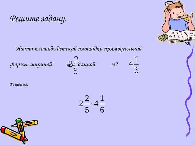 Решите задачу. Найти площадь детской площадки прямоугольной формы шириной  м...