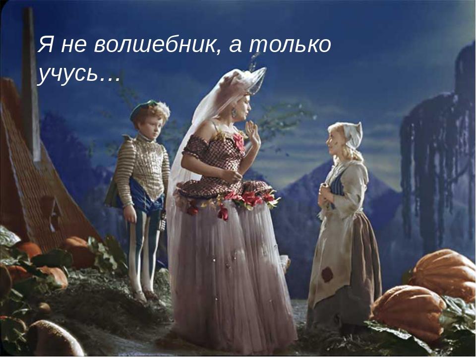 Я не волшебник, а только учусь…