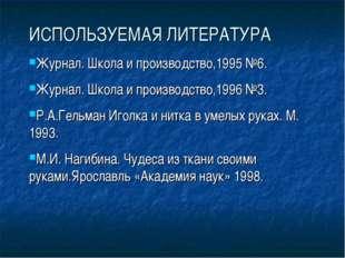 ИСПОЛЬЗУЕМАЯ ЛИТЕРАТУРА Журнал. Школа и производство,1995 №6. Журнал. Школа и
