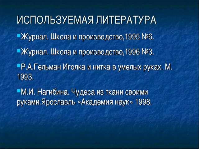 ИСПОЛЬЗУЕМАЯ ЛИТЕРАТУРА Журнал. Школа и производство,1995 №6. Журнал. Школа и...