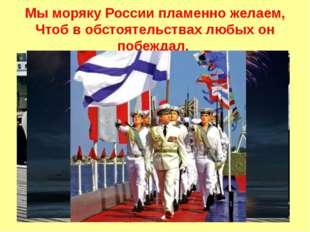 Мы моряку России пламенно желаем, Чтоб в обстоятельствах любых он побеждал.
