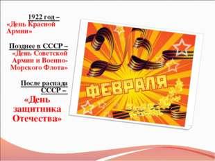 1922 год – «День Красной Армии» Позднее в СССР – «День Советской Армии и Вое