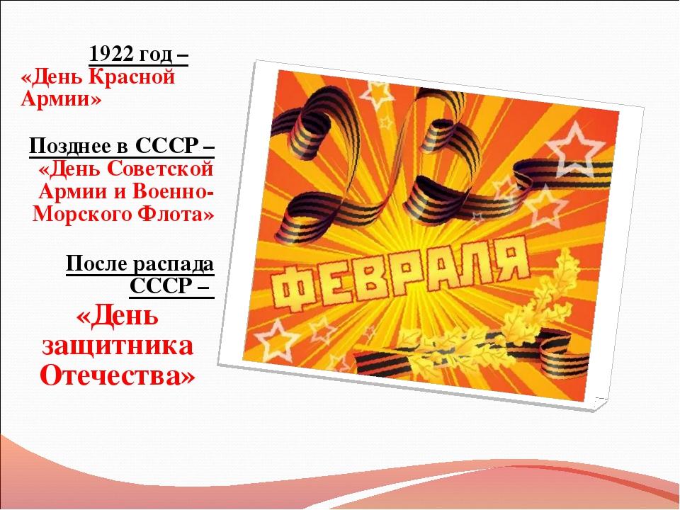 1922 год – «День Красной Армии» Позднее в СССР – «День Советской Армии и Вое...