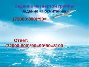 Задание четвёртой группы Задание «Посчитай-ка» (72000:800)*90= Ответ: (72000: