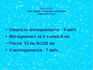 Задача №5 Реши задачу с помощью уравнения. Самостоятельно Скорость мотоцикли