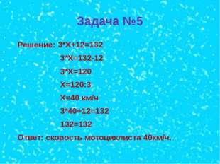 Задача №5 Решение: 3*Х+12=132 3*Х=132-12 3*Х=120 Х=120:3 Х=40 км/ч 3*40+12=13