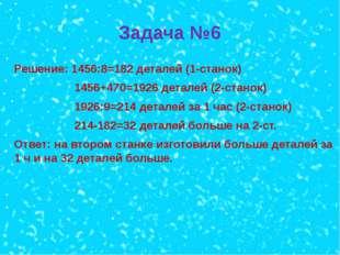 Задача №6 Решение: 1456:8=182 деталей (1-станок) 1456+470=1926 деталей (2-ста