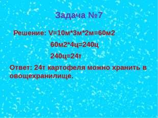 Задача №7 Решение: V=10м*3м*2м=60м2 60м2*4ц=240ц 240ц=24т Ответ: 24т картофел