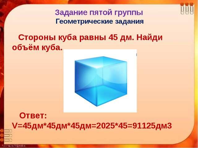 Задание пятой группы Геометрические задания Стороны куба равны 45 дм. Найди о...