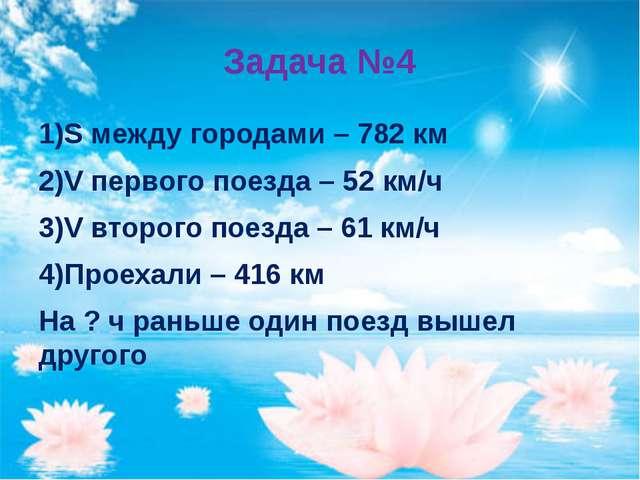 Задача №4 1)S между городами – 782 км 2)V первого поезда – 52 км/ч 3)V второг...