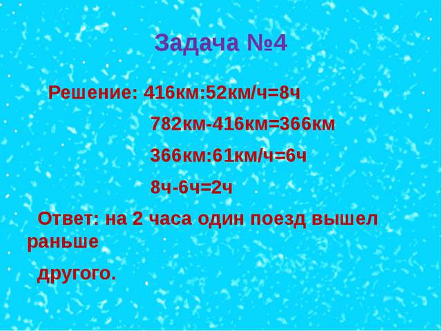 Задача №4 Решение: 416км:52км/ч=8ч 782км-416км=366км 366км:61км/ч=6ч 8ч-6ч=2ч...