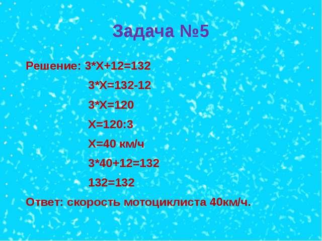 Задача №5 Решение: 3*Х+12=132 3*Х=132-12 3*Х=120 Х=120:3 Х=40 км/ч 3*40+12=13...
