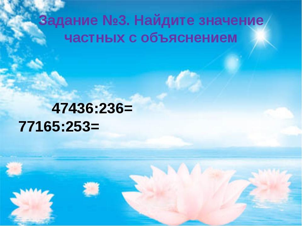 Задание №3. Найдите значение частных с объяснением 47436:236= 77165:253=