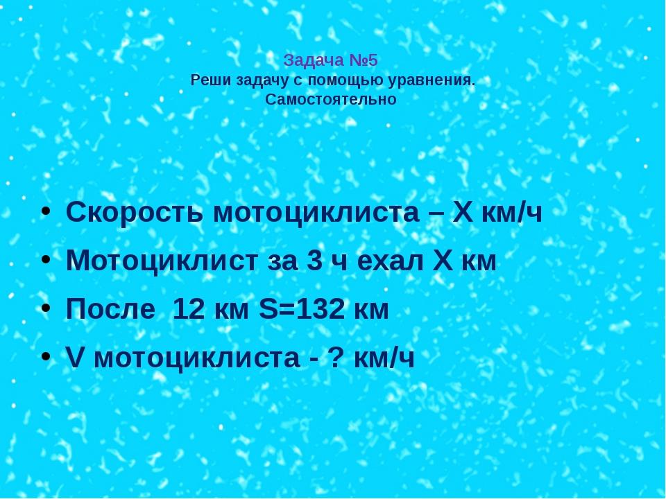 Задача №5 Реши задачу с помощью уравнения. Самостоятельно Скорость мотоцикли...