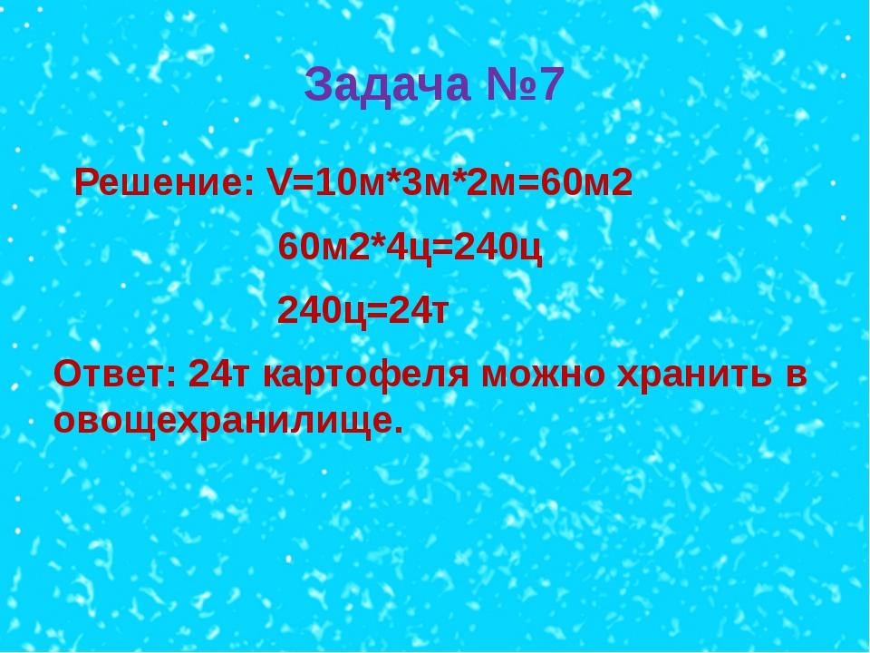Задача №7 Решение: V=10м*3м*2м=60м2 60м2*4ц=240ц 240ц=24т Ответ: 24т картофел...