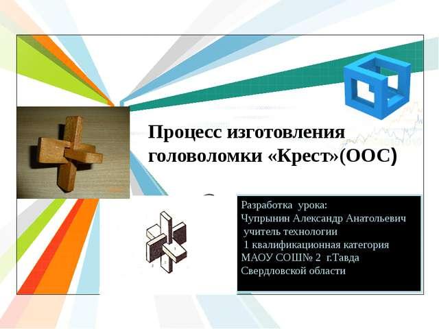 Процесс изготовления головоломки «Крест»(ООС) Разработка урока: Чупрынин Алек...