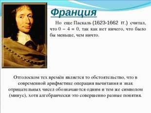 Но ещеПаскаль(1623-1662 гг.) считал, что0 − 4 = 0, так как нет ничего, чт