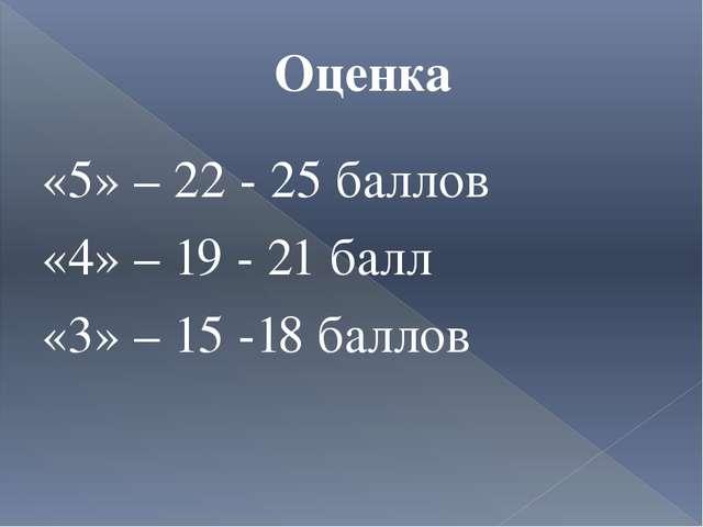 Оценка «5» – 22 - 25 баллов «4» – 19 - 21 балл «3» – 15 -18 баллов