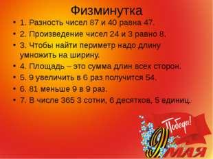 Физминутка 1. Разность чисел 87 и 40 равна 47. 2. Произведение чисел 24 и 3