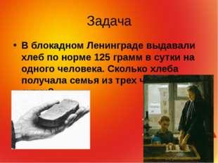 Задача В блокадном Ленинграде выдавали хлеб по норме 125 грамм в сутки на одн