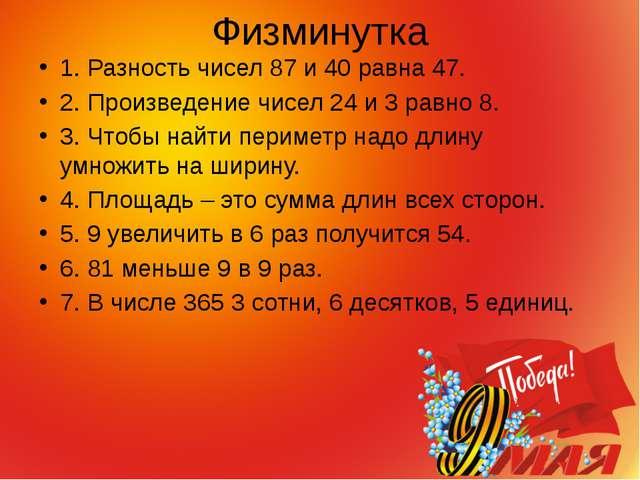 Физминутка 1. Разность чисел 87 и 40 равна 47. 2. Произведение чисел 24 и 3...