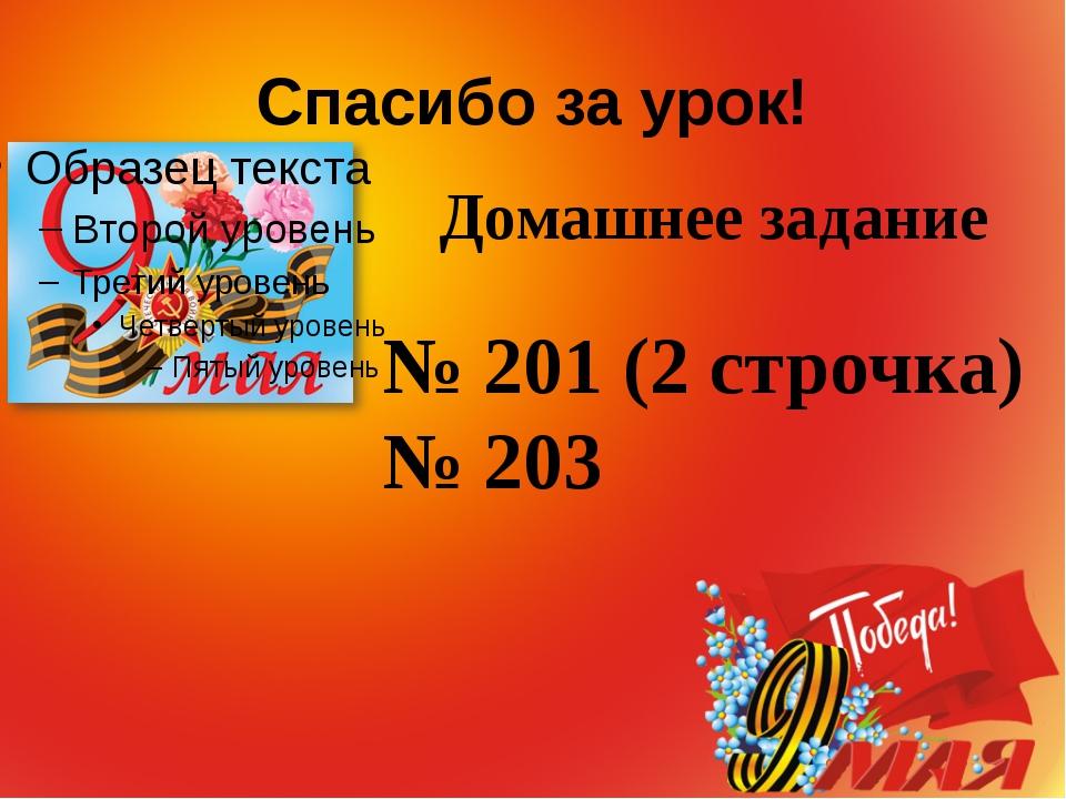 Спасибо за урок! № 201 (2 строчка) № 203 Домашнее задание