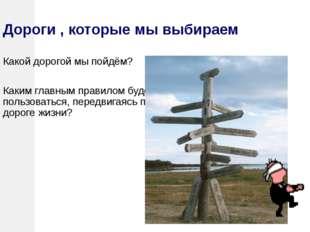 Дороги , которые мы выбираем Какой дорогой мы пойдём? Каким главным правилом