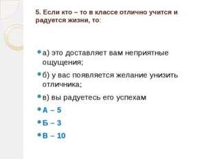 5. Если кто – то в классе отлично учится и радуется жизни, то:  а) это доста