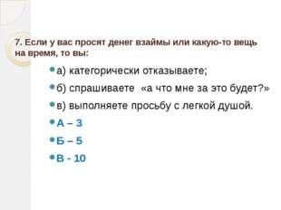 7. Если у вас просят денег взаймы или какую-то вещь на время, то вы:  а) ка