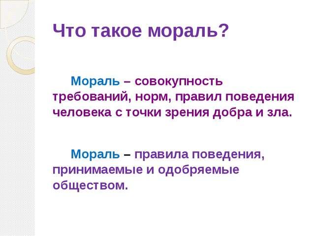 Что такое мораль? Мораль – совокупность требований, норм, правил поведения че...