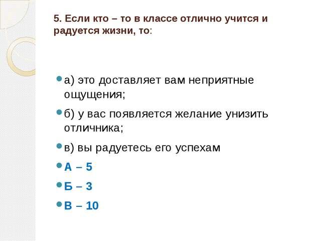 5. Если кто – то в классе отлично учится и радуется жизни, то:  а) это доста...
