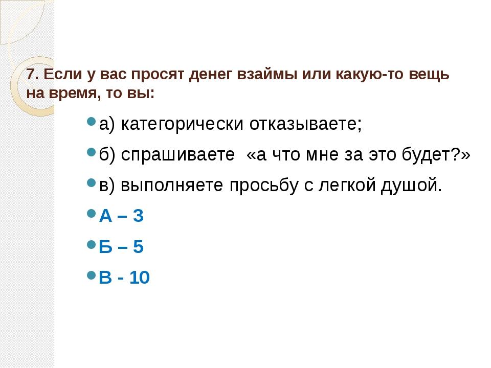 7. Если у вас просят денег взаймы или какую-то вещь на время, то вы:  а) ка...