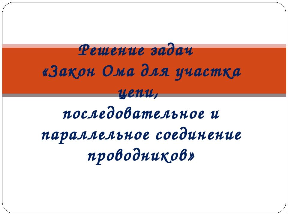 Решение задач «Закон Ома для участка цепи, последовательное и параллельное со...