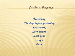 Yesterday The day before yesterday Last week Last month Last year …ago Once С