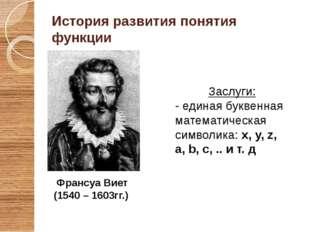 Франсуа Виет (1540 – 1603гг.) История развития понятия функции Заслуги: - еди