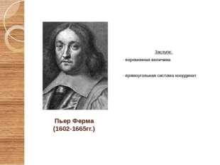 Пьер Ферма (1602-1665гг.) Заслуги: - переменная величина - прямоугольная сист