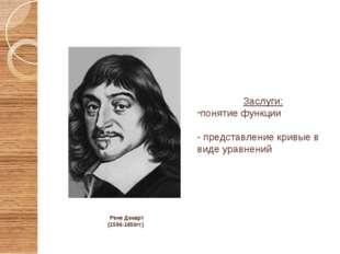 Рене Декарт (1596-1650гг.) Заслуги: понятие функции - представление кривые в