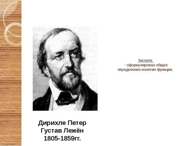 Дирихле Петер Густав Лежён 1805-1859гг. Заслуги: - сформулировал общее опред...