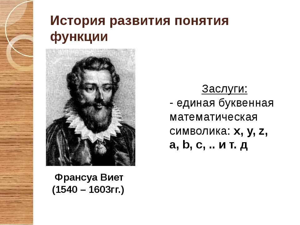 Франсуа Виет (1540 – 1603гг.) История развития понятия функции Заслуги: - еди...
