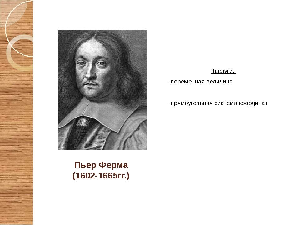 Пьер Ферма (1602-1665гг.) Заслуги: - переменная величина - прямоугольная сист...