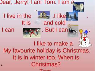 Dear, Jerry! I am Tom. I am a . I live in the .I like . It is and cold . I c