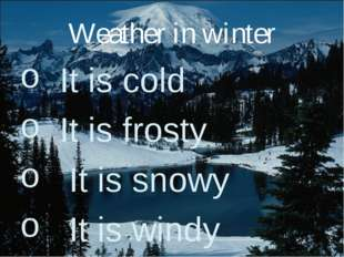 Weather in winter It is cold It is frosty It is snowy It is windy