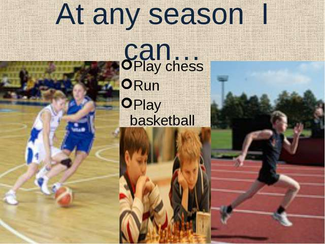 At any season I can… Play chess Run Play basketball