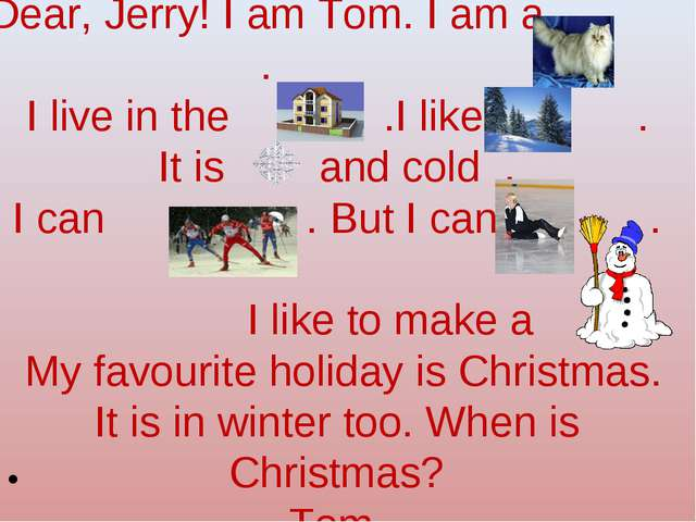 Dear, Jerry! I am Tom. I am a . I live in the .I like . It is and cold . I c...