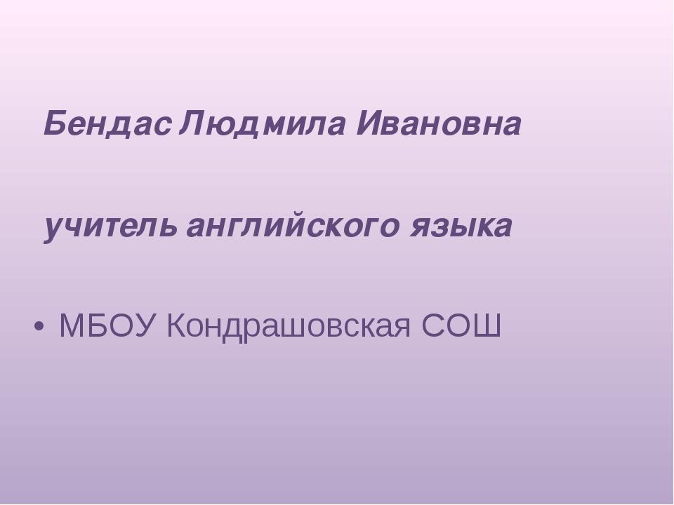 Бендас Людмила Ивановна учитель английского языка МБОУ Кондрашовская СОШ