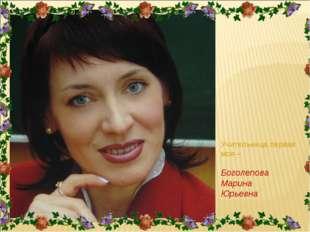 Учительница первая моя – Боголепова Марина Юрьевна