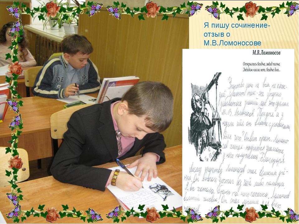 Я пишу сочинение-отзыв о М.В.Ломоносове